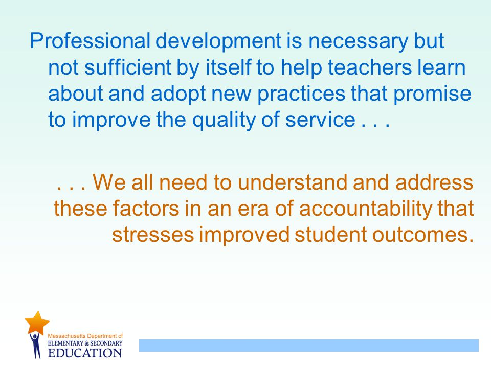 Professional development is necessary but not sufficient by itself to help teachers learn about and adopt new practices that promise to improve the qu