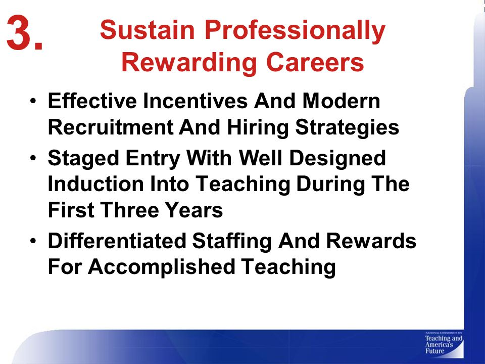 Sustain Professionally Rewarding Careers Effective Incentives And Modern Recruitment And Hiring Strategies Staged Entry With Well Designed Induction Into Teaching During The First Three Years Differentiated Staffing And Rewards For Accomplished Teaching 3.