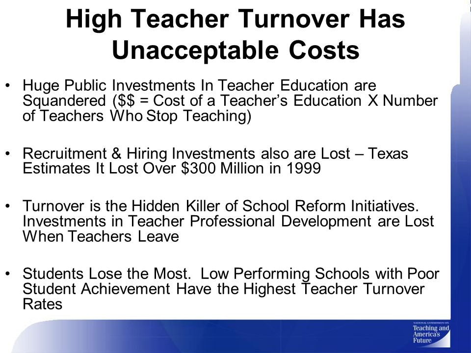 High Teacher Turnover Has Unacceptable Costs Huge Public Investments In Teacher Education are Squandered ($$ = Cost of a Teacher's Education X Number of Teachers Who Stop Teaching) Recruitment & Hiring Investments also are Lost – Texas Estimates It Lost Over $300 Million in 1999 Turnover is the Hidden Killer of School Reform Initiatives.