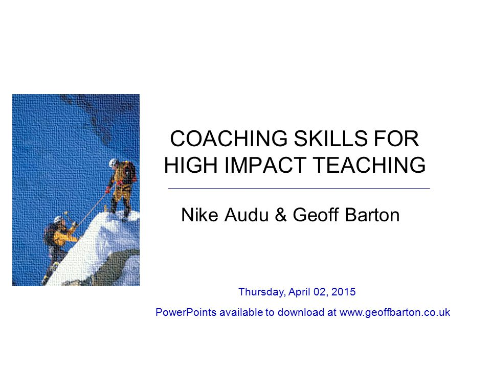 COACHING SKILLS FOR HIGH IMPACT TEACHING Nike Audu & Geoff Barton Thursday, April 02, 2015 PowerPoints available to download at www.geoffbarton.co.uk