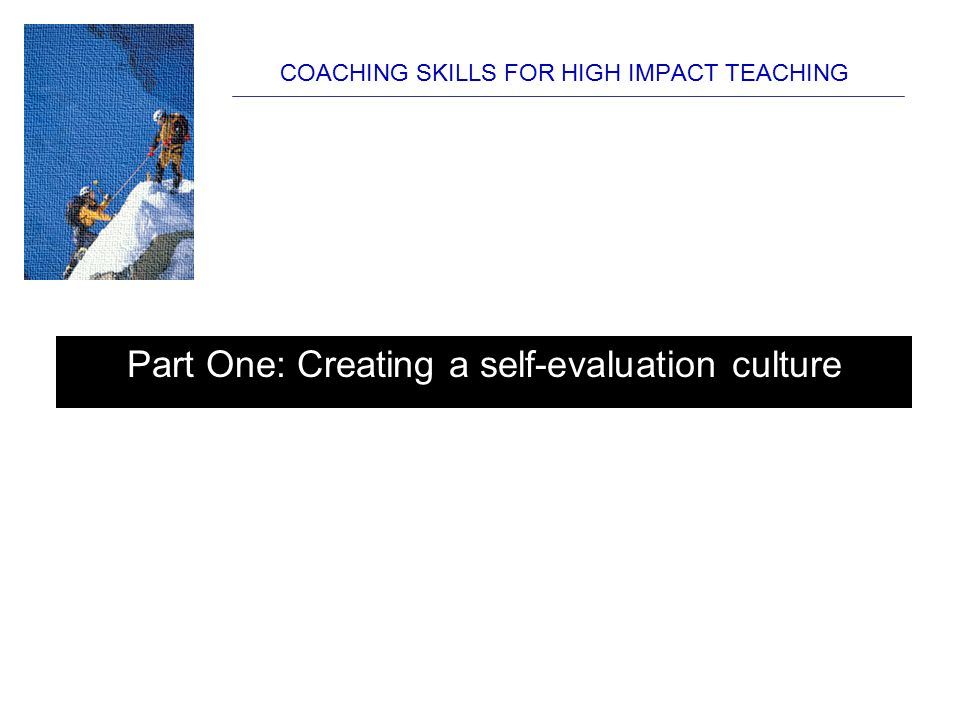 COACHING SKILLS FOR HIGH IMPACT TEACHING Part One: Creating a self-evaluation culture