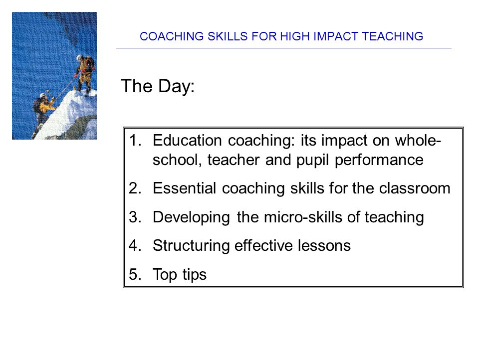 COACHING SKILLS FOR HIGH IMPACT TEACHING The Day: 1.Education coaching: its impact on whole- school, teacher and pupil performance 2.Essential coachin