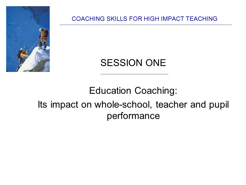 COACHING SKILLS FOR HIGH IMPACT TEACHING Whole-school culture: Some opening assumptions Michael Fullan: 20 years in teaching is … 1 year, repeated 20 times