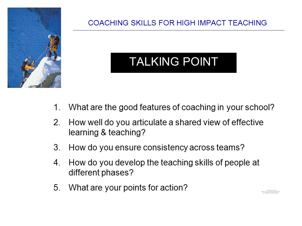 COACHING SKILLS FOR HIGH IMPACT TEACHING TALKING POINT 1.What are the good features of coaching in your school? 2.How well do you articulate a shared