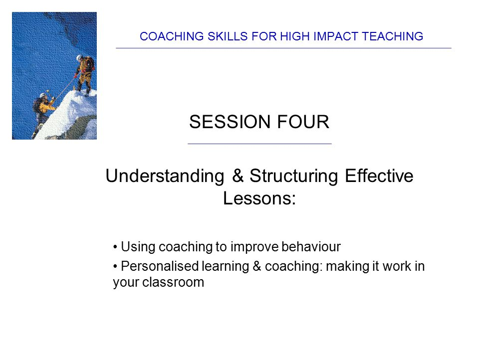 COACHING SKILLS FOR HIGH IMPACT TEACHING SESSION FOUR Understanding & Structuring Effective Lessons: Using coaching to improve behaviour Personalised