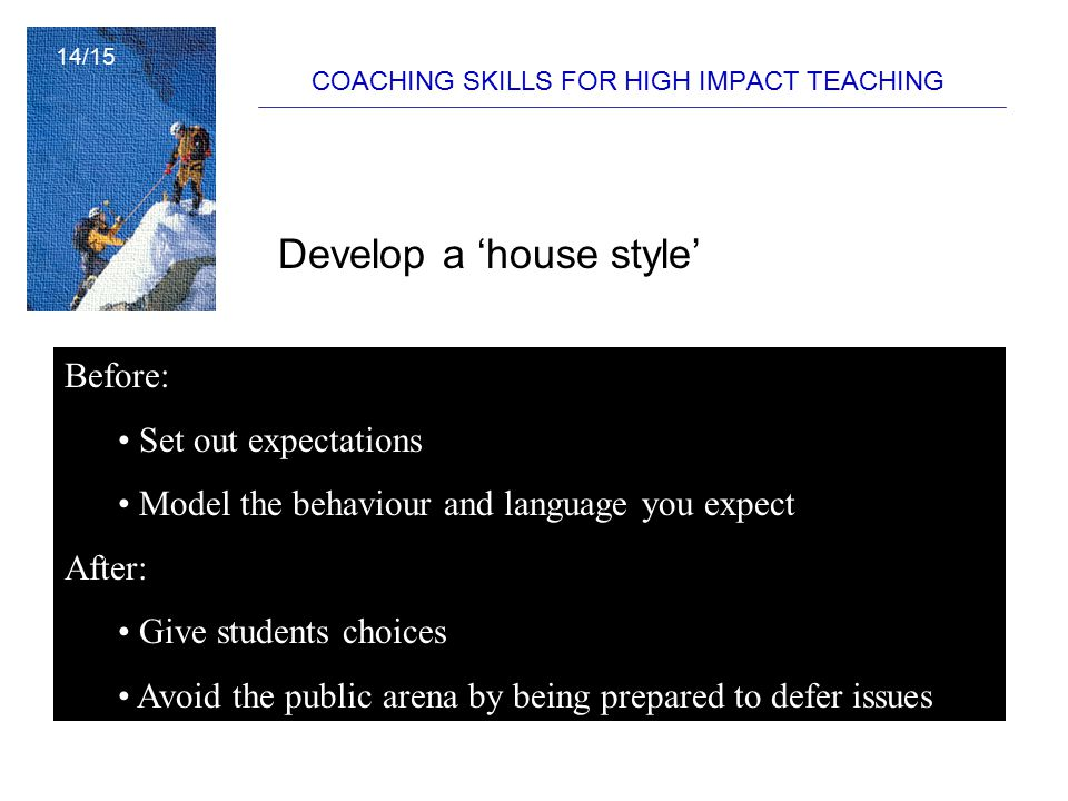COACHING SKILLS FOR HIGH IMPACT TEACHING Develop a 'house style' Before: Set out expectations Model the behaviour and language you expect After: Give