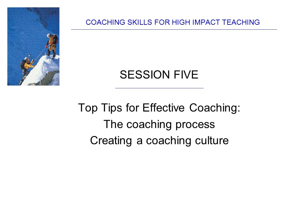 COACHING SKILLS FOR HIGH IMPACT TEACHING SESSION FIVE Top Tips for Effective Coaching: The coaching process Creating a coaching culture