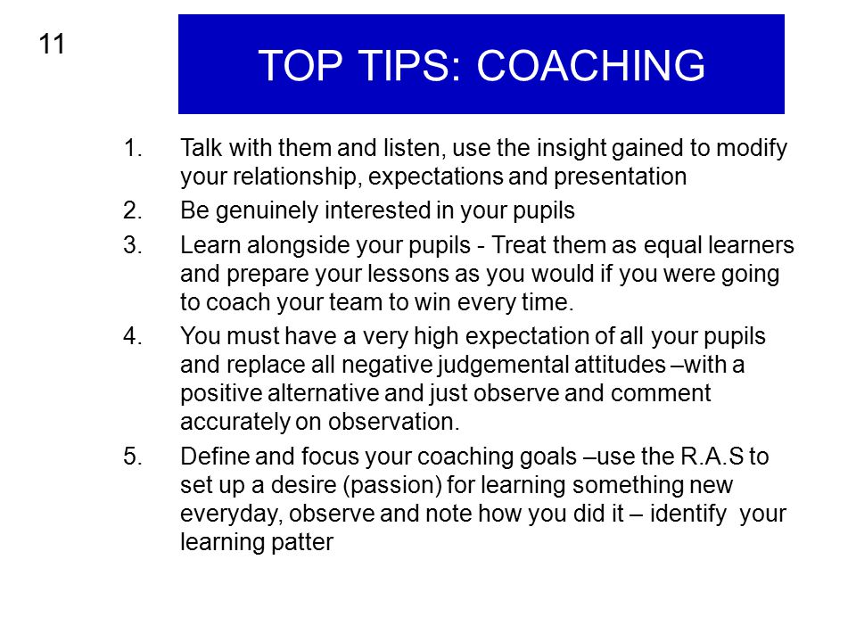 TOP TIPS: COACHING 1.Talk with them and listen, use the insight gained to modify your relationship, expectations and presentation 2.Be genuinely inter