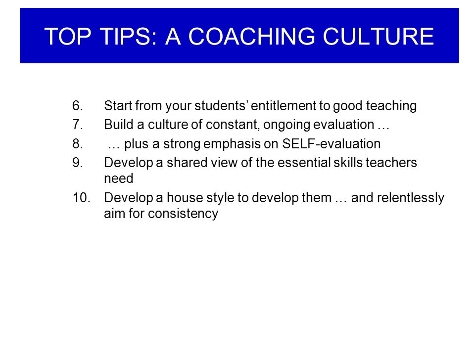 TOP TIPS: A COACHING CULTURE 6.Start from your students' entitlement to good teaching 7.Build a culture of constant, ongoing evaluation … 8. … plus a