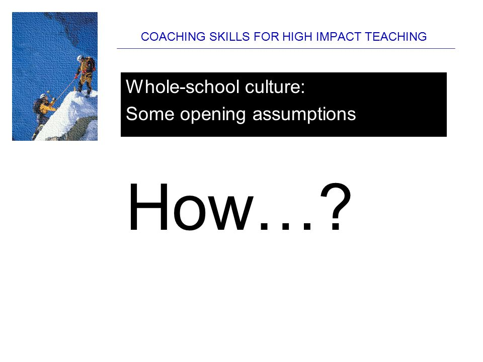 COACHING SKILLS FOR HIGH IMPACT TEACHING Have a clear view of what the essential skills of teaching / tutoring / behaviour are Map them out Build everything else around them Whole-school culture: Some opening assumptions