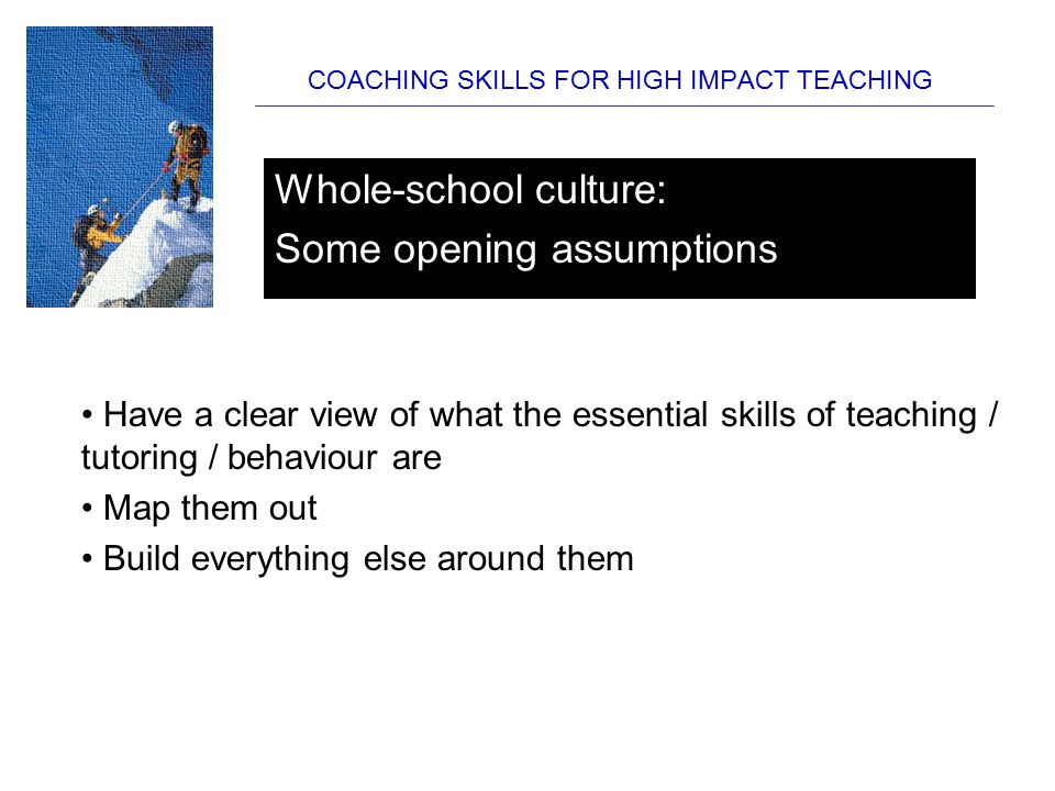 COACHING SKILLS FOR HIGH IMPACT TEACHING SESSION THREE Developing the Micro-skills of Teaching: Creating a self-evaluation culture What are the skills and qualities that effective teachers have.