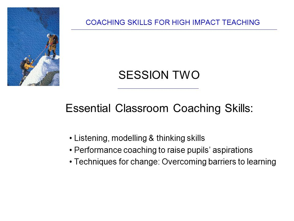 SESSION TWO Essential Classroom Coaching Skills: Listening, modelling & thinking skills Performance coaching to raise pupils' aspirations Techniques f