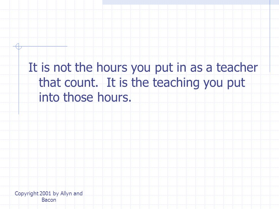 Copyright 2001 by Allyn and Bacon It is not the hours you put in as a teacher that count.