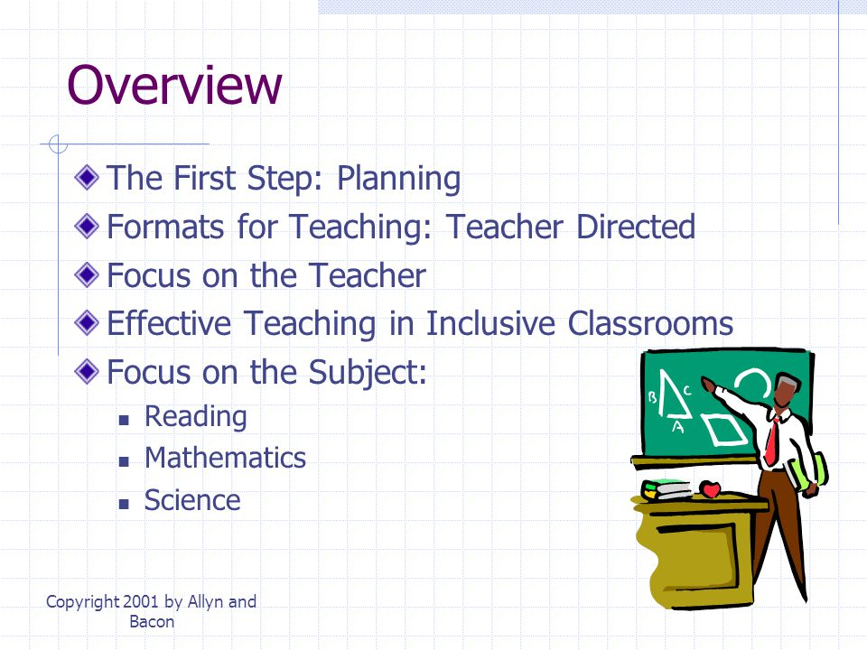 Copyright 2001 by Allyn and Bacon Overview The First Step: Planning Formats for Teaching: Teacher Directed Focus on the Teacher Effective Teaching in Inclusive Classrooms Focus on the Subject: Reading Mathematics Science