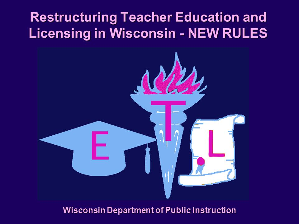Restructuring Teacher Education and Licensing in Wisconsin - NEW RULES Wisconsin Department of Public Instruction
