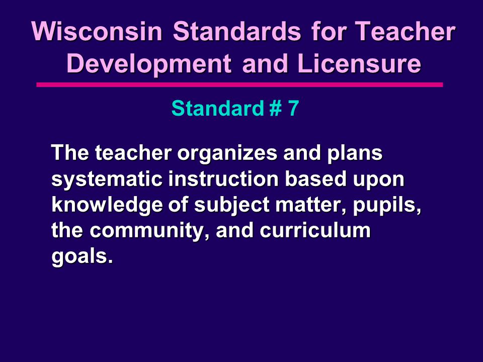 Wisconsin Standards for Teacher Development and Licensure The teacher organizes and plans systematic instruction based upon knowledge of subject matter, pupils, the community, and curriculum goals.