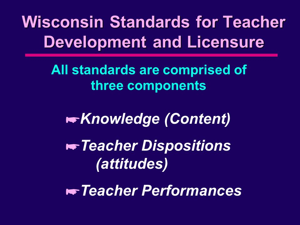Wisconsin Standards for Teacher Development and Licensure All standards are comprised of three components *Knowledge (Content) *Teacher Dispositions (attitudes) *Teacher Performances