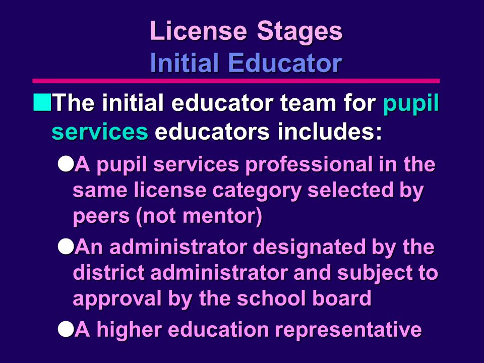 License Stages Initial Educator nThe initial educator team for pupil services educators includes: lA pupil services professional in the same license category selected by peers (not mentor) lAn administrator designated by the district administrator and subject to approval by the school board lA higher education representative