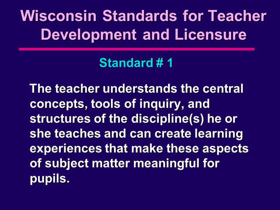 Wisconsin Standards for Teacher Development and Licensure The teacher understands the central concepts, tools of inquiry, and structures of the discipline(s) he or she teaches and can create learning experiences that make these aspects of subject matter meaningful for pupils.