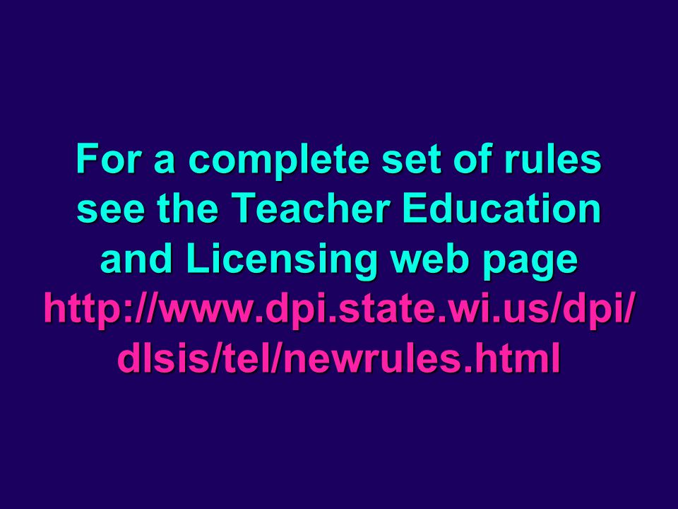 For a complete set of rules see the Teacher Education and Licensing web page http://www.dpi.state.wi.us/dpi/ dlsis/tel/newrules.html