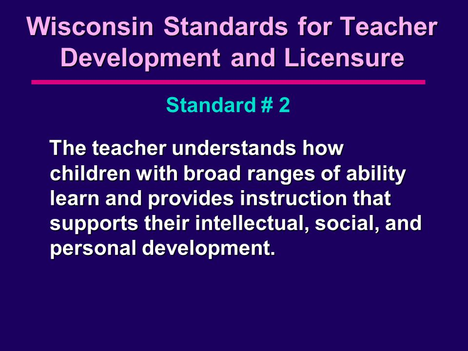 Wisconsin Standards for Teacher Development and Licensure The teacher understands how children with broad ranges of ability learn and provides instruction that supports their intellectual, social, and personal development.