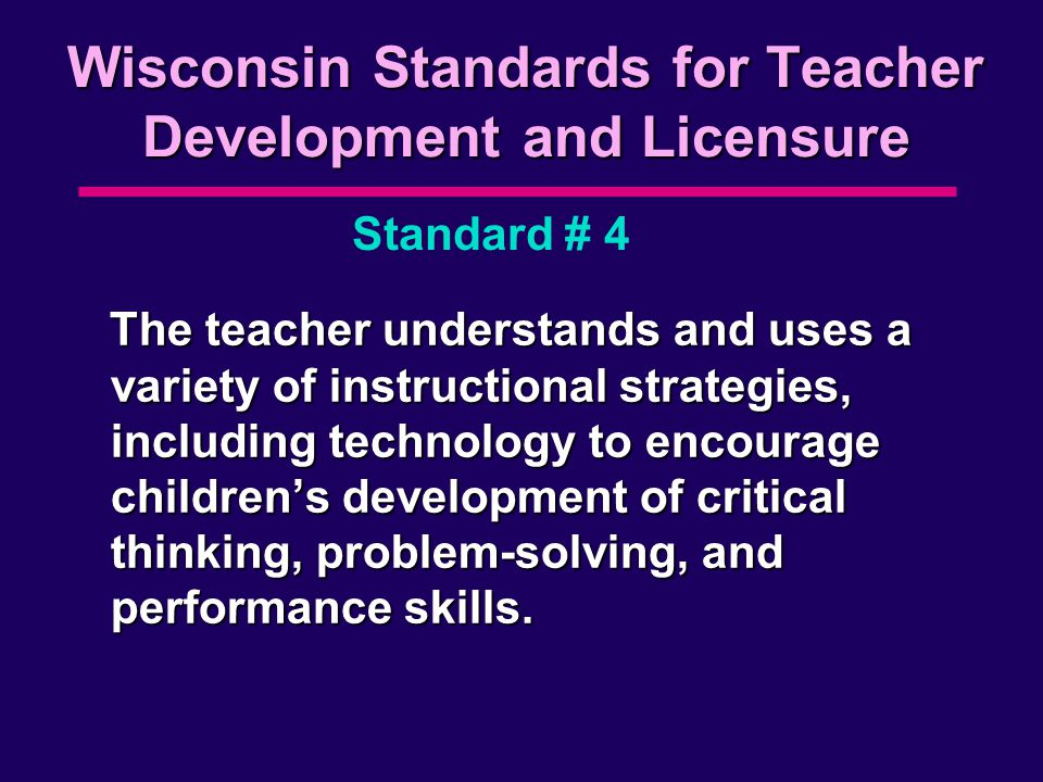 Wisconsin Standards for Teacher Development and Licensure The teacher understands and uses a variety of instructional strategies, including technology to encourage children's development of critical thinking, problem-solving, and performance skills.