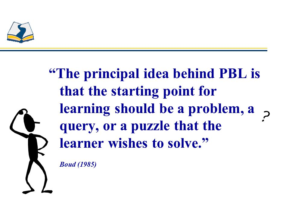 The principal idea behind PBL is that the starting point for learning should be a problem, a query, or a puzzle that the learner wishes to solve. Boud (1985)