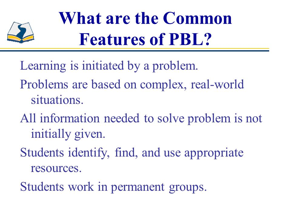 What are the Common Features of PBL. Learning is initiated by a problem.