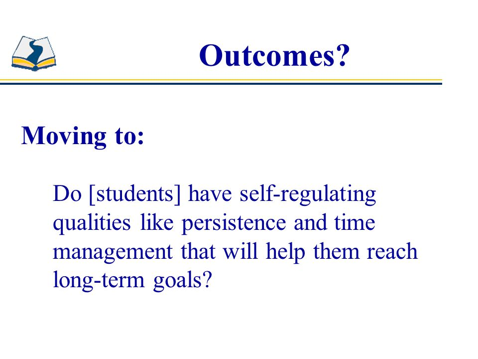 Outcomes? Moving to: Do [students] have self-regulating qualities like persistence and time management that will help them reach long-term goals?