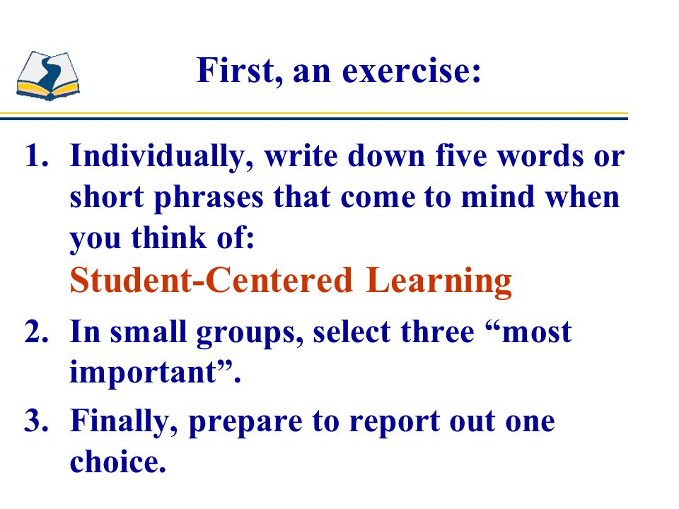 First, an exercise: 1.Individually, write down five words or short phrases that come to mind when you think of: Student-Centered Learning 2.In small groups, select three most important .