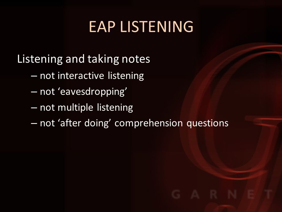 EAP LISTENING Listening and taking notes – not interactive listening – not 'eavesdropping' – not multiple listening – not 'after doing' comprehension questions
