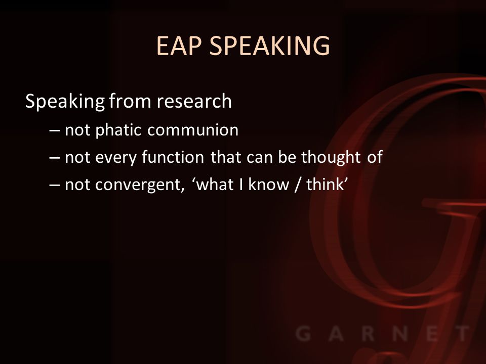 EAP SPEAKING Speaking from research – not phatic communion – not every function that can be thought of – not convergent, 'what I know / think'