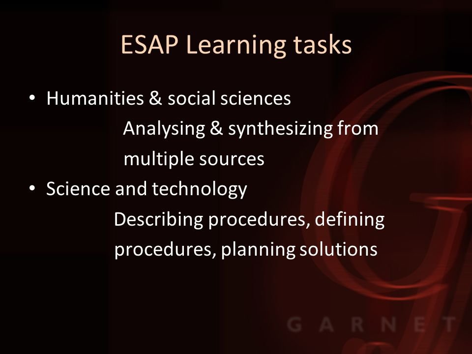 ESAP Learning tasks Humanities & social sciences Analysing & synthesizing from multiple sources Science and technology Describing procedures, defining procedures, planning solutions