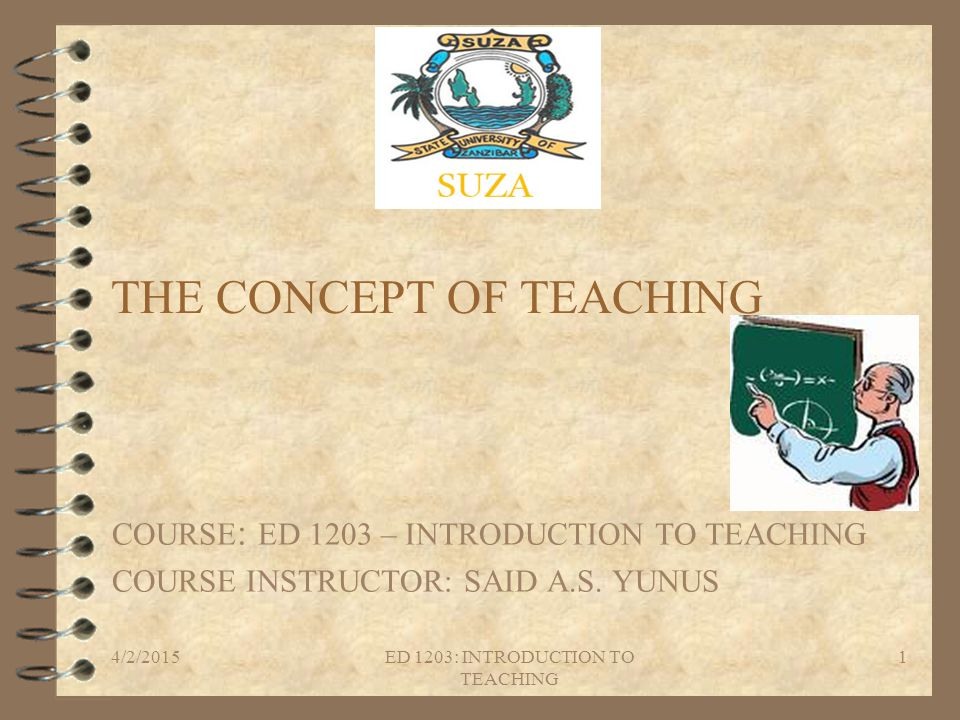 THE CONCEPT OF TEACHING COURSE : ED 1203 – INTRODUCTION TO TEACHING COURSE INSTRUCTOR: SAID A.S. YUNUS 4/2/20151ED 1203: INTRODUCTION TO TEACHING