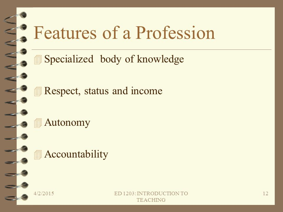 Features of a Profession 4 Specialized body of knowledge 4 Respect, status and income 4 Autonomy 4 Accountability 4/2/2015ED 1203: INTRODUCTION TO TEA
