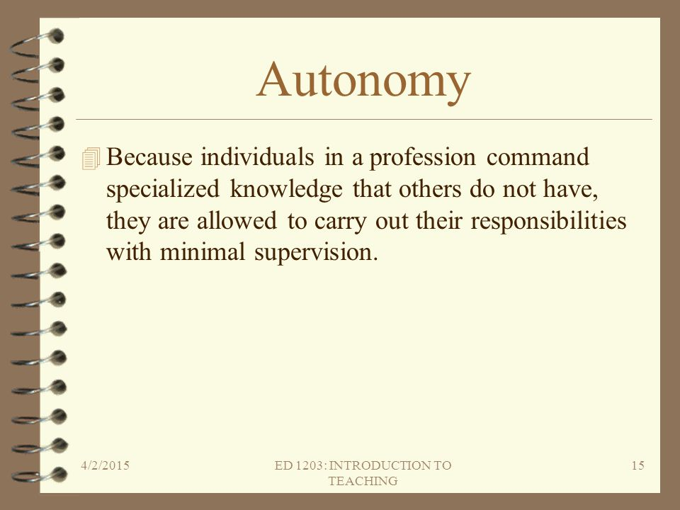 Autonomy 4 Because individuals in a profession command specialized knowledge that others do not have, they are allowed to carry out their responsibili