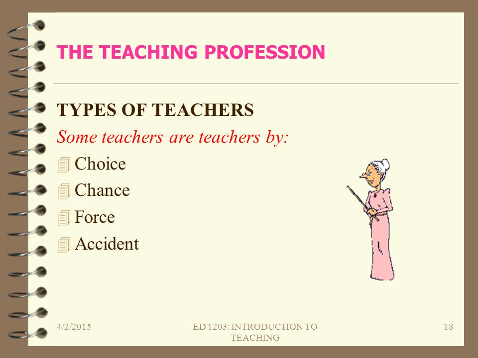 THE TEACHING PROFESSION TYPES OF TEACHERS Some teachers are teachers by: 4 Choice 4 Chance 4 Force 4 Accident 4/2/2015ED 1203: INTRODUCTION TO TEACHIN