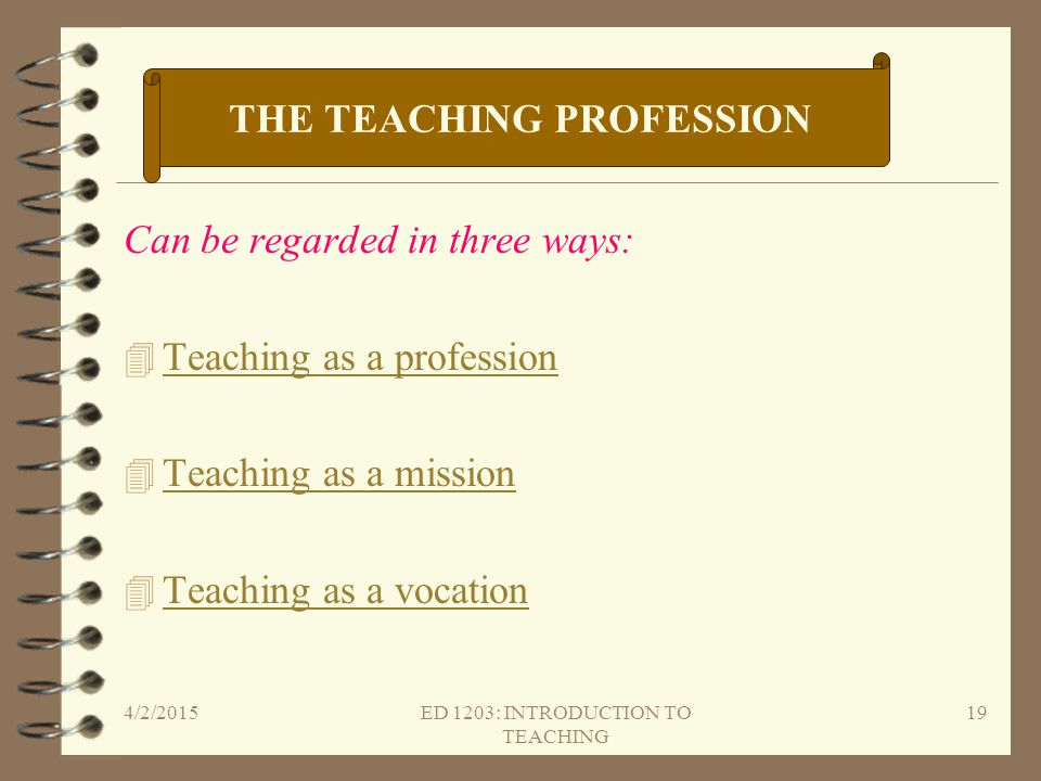 Can be regarded in three ways: 4 Teaching as a profession Teaching as a profession 4 Teaching as a mission Teaching as a mission 4 Teaching as a vocat