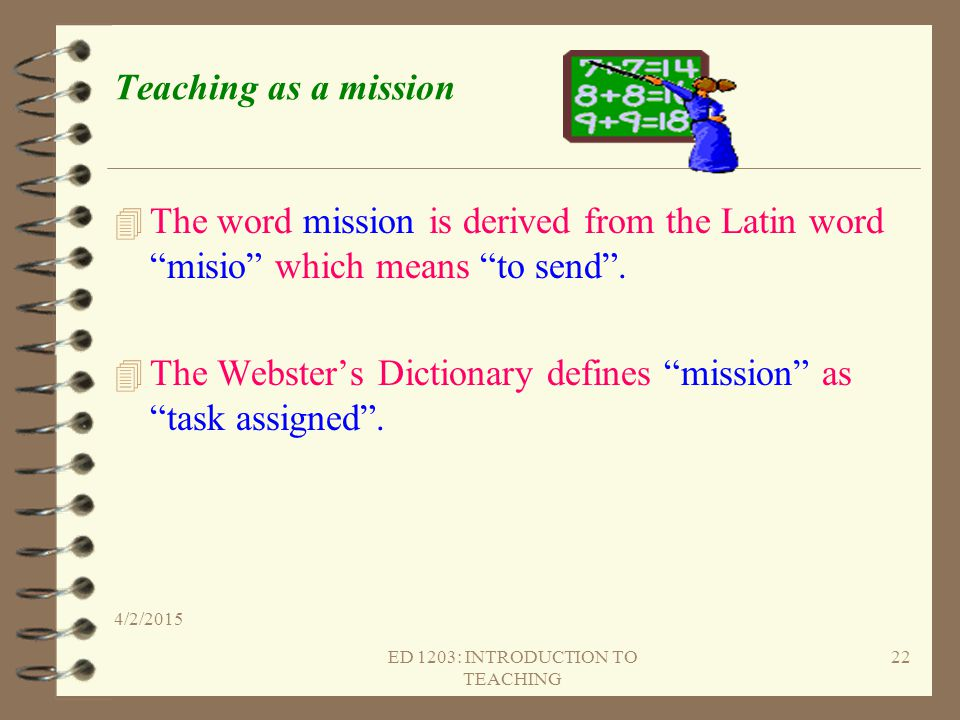 """Teaching as a mission 4 The word mission is derived from the Latin word """"misio"""" which means """"to send"""". 4 The Webster's Dictionary defines """"mission"""" as"""