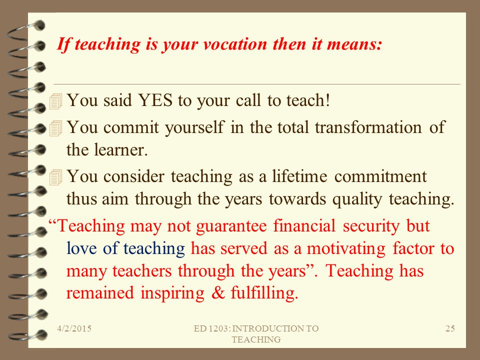 If teaching is your vocation then it means: 4 You said YES to your call to teach! 4 You commit yourself in the total transformation of the learner. 4