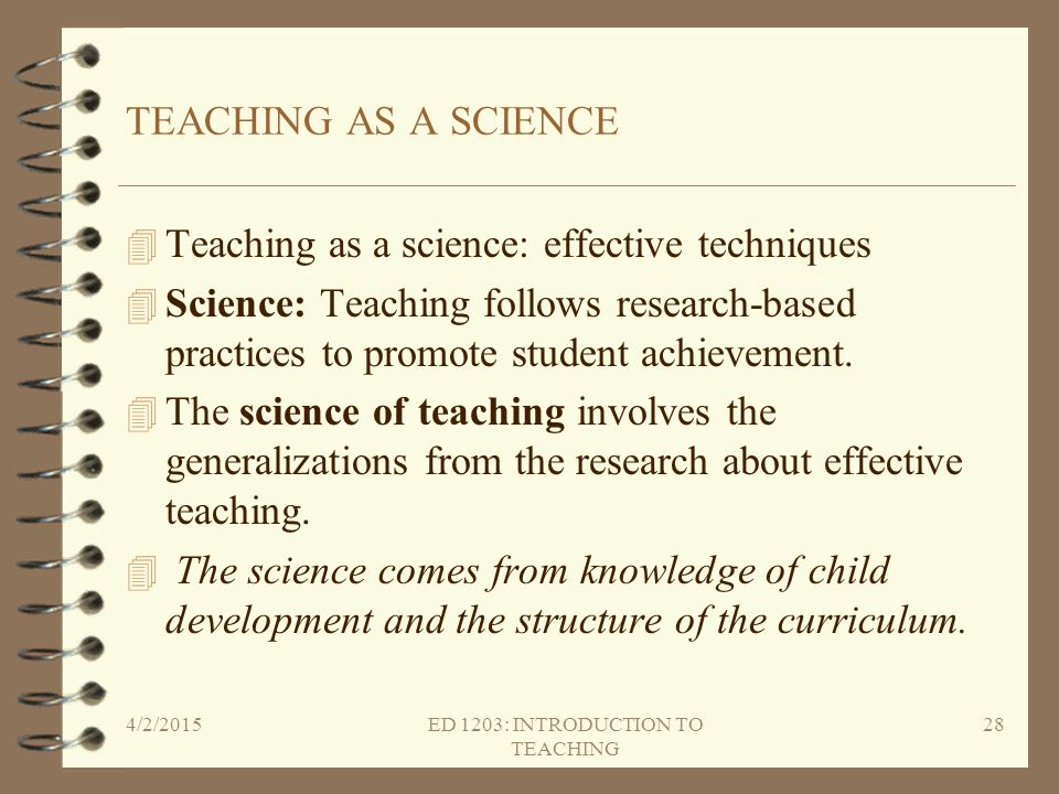 TEACHING AS A SCIENCE 4 Teaching as a science: effective techniques 4 Science: Teaching follows research-based practices to promote student achievemen