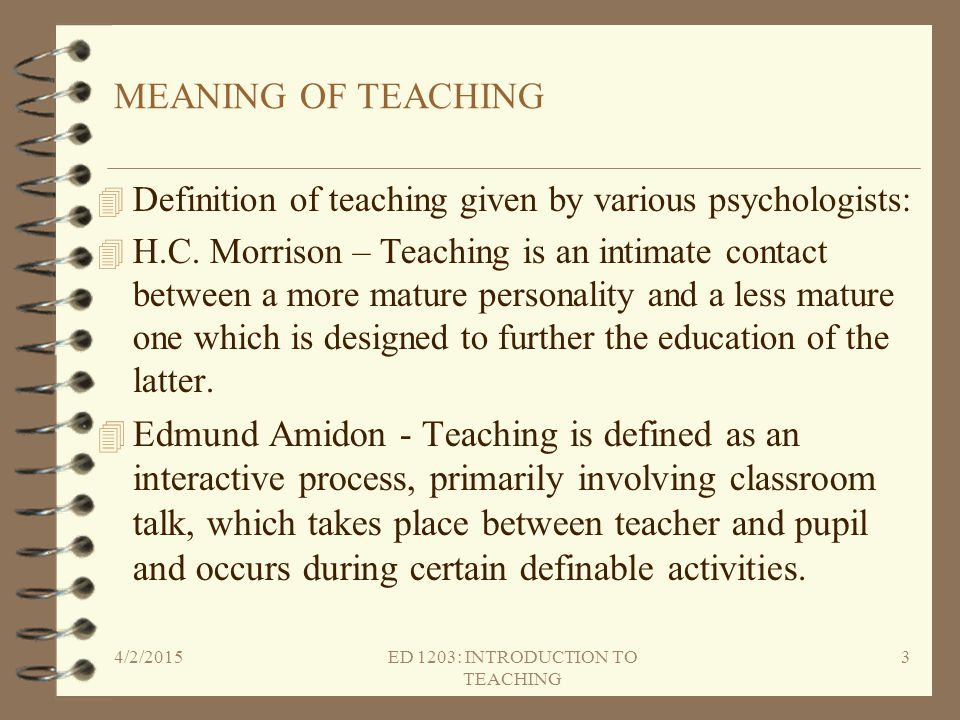 MEANING OF TEACHING 4 Definition of teaching given by various psychologists: 4 H.C. Morrison – Teaching is an intimate contact between a more mature p