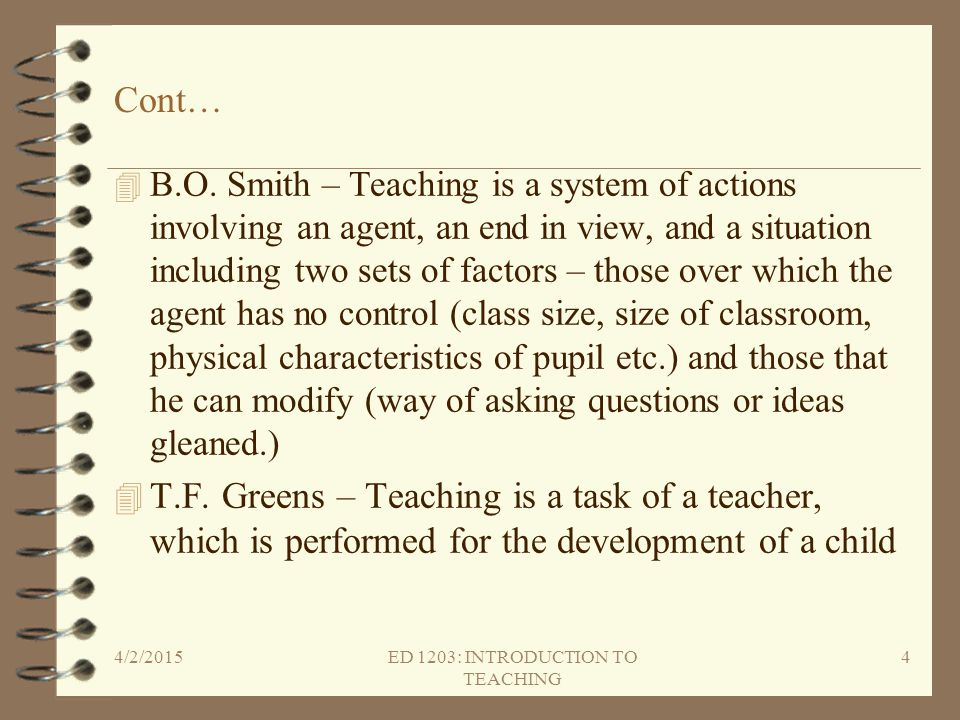 Cont… 4 B.O. Smith – Teaching is a system of actions involving an agent, an end in view, and a situation including two sets of factors – those over wh