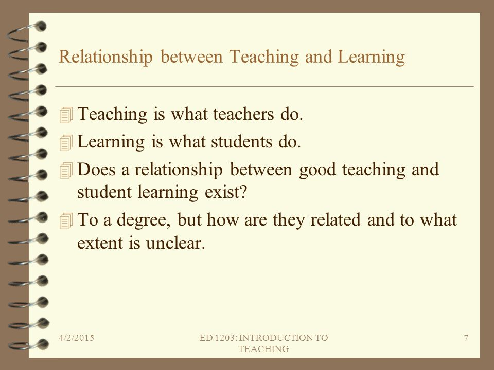 Relationship between Teaching and Learning 4 Teaching is what teachers do. 4 Learning is what students do. 4 Does a relationship between good teaching