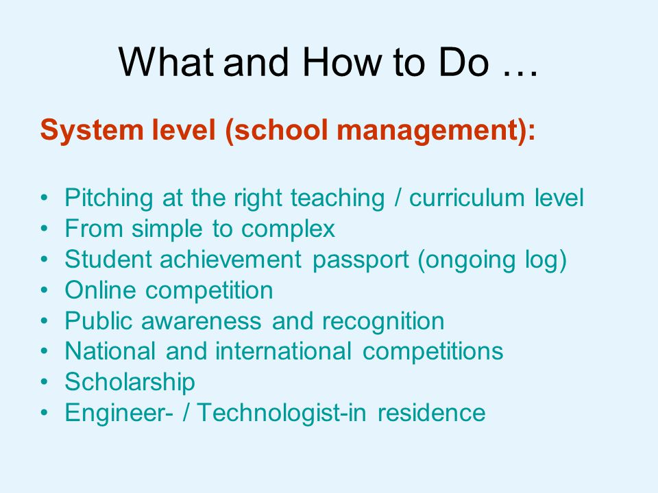 What and How to Do … System level (school management): Pitching at the right teaching / curriculum level From simple to complex Student achievement passport (ongoing log) Online competition Public awareness and recognition National and international competitions Scholarship Engineer- / Technologist-in residence