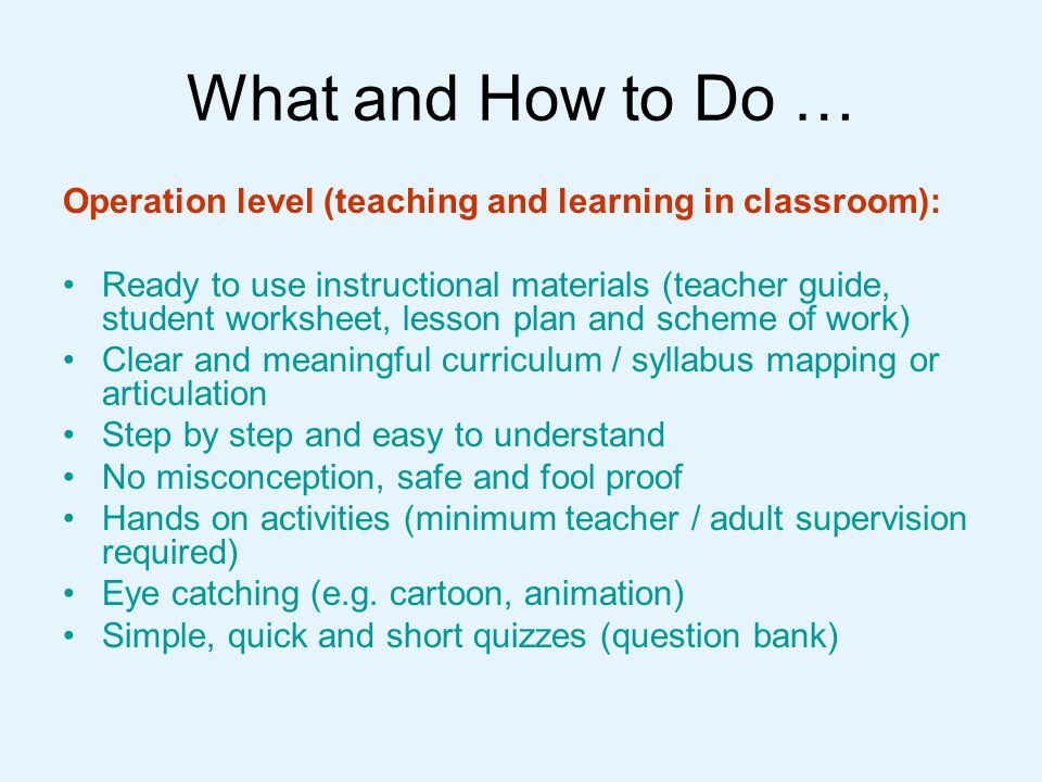 What and How to Do … Pre-university educators may wish to explore what engineering professionals can: Enrich and complete the content matters and provide daily life examples and real engineering applications Enlighten pedagogical strategies Facilitate student projects in particular project planning and management) Share and use resources already available to teaching and learning