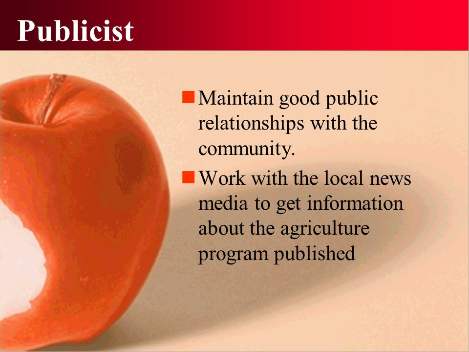 Publicist Maintain good public relationships with the community. Work with the local news media to get information about the agriculture program publi