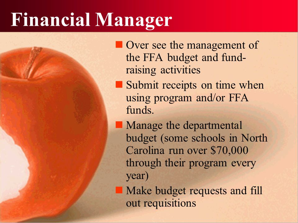 Financial Manager Over see the management of the FFA budget and fund- raising activities Submit receipts on time when using program and/or FFA funds.