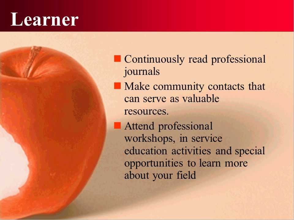 Learner Continuously read professional journals Make community contacts that can serve as valuable resources. Attend professional workshops, in servic