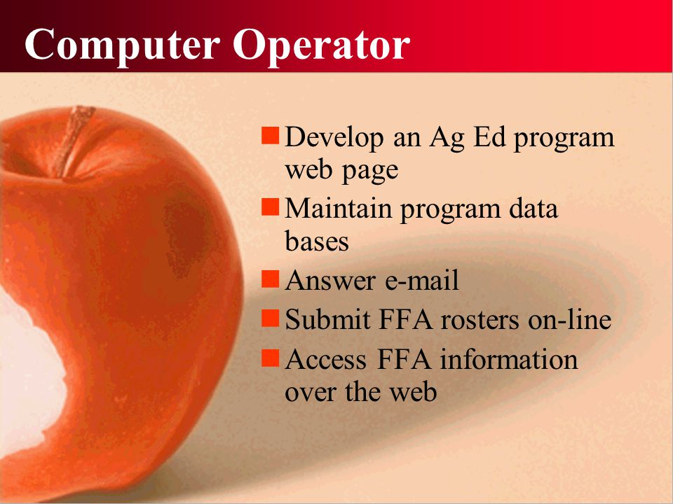 Computer Operator Develop an Ag Ed program web page Maintain program data bases Answer e-mail Submit FFA rosters on-line Access FFA information over t